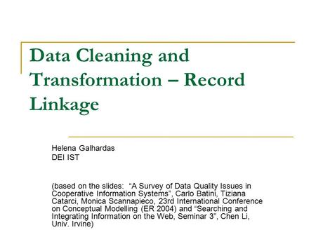 "Data Cleaning and Transformation – Record Linkage Helena Galhardas DEI IST (based on the slides: ""A Survey of Data Quality Issues in Cooperative Information."
