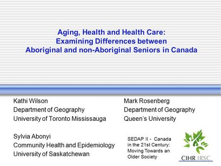 Aging, Health and Health Care: Examining Differences between Aboriginal and non-Aboriginal Seniors in Canada Kathi WilsonMark RosenbergDepartment of Geography.