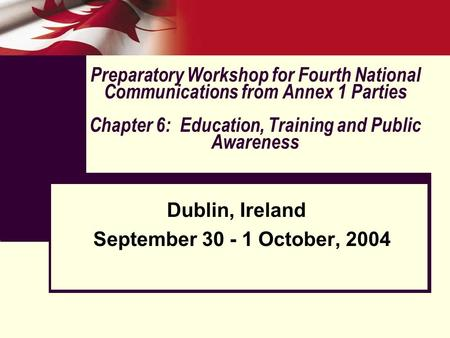 Preparatory Workshop for Fourth National Communications from Annex 1 Parties Chapter 6: Education, Training and Public Awareness Dublin, Ireland September.