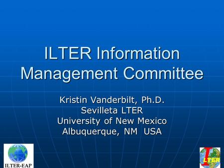 ILTER Information Management Committee Kristin Vanderbilt, Ph.D. Sevilleta LTER University of New Mexico Albuquerque, NM USA.