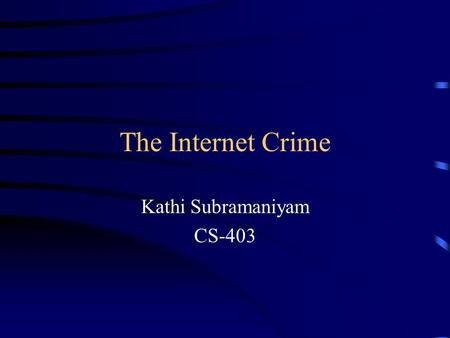 The Internet Crime Kathi Subramaniyam CS-403. Overview Internet crime Types of Crime Security features Future.