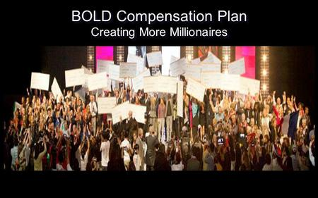 BOLD Compensation Plan Creating More Millionaires BOLD Compensation Plan Creating More Millionaires.