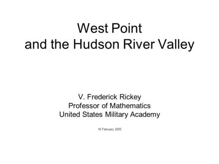 West Point and the Hudson River Valley V. Frederick Rickey Professor of Mathematics United States Military Academy 16 February 2005.