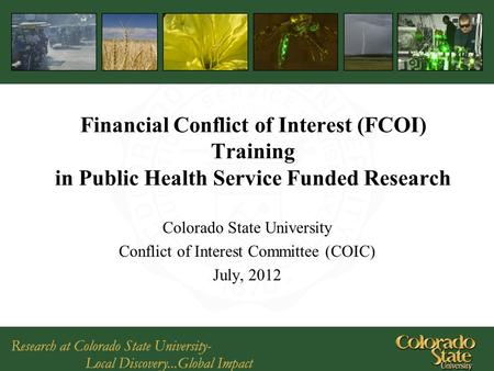 Financial Conflict of Interest (FCOI) Training in Public Health Service Funded Research Colorado State University Conflict of Interest Committee (COIC)