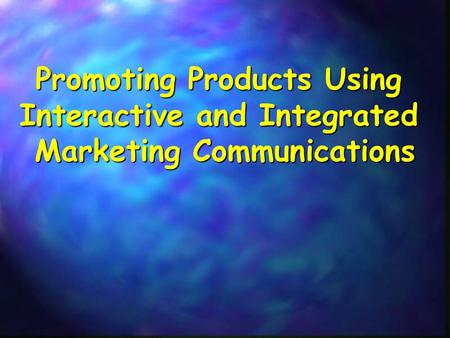 Promoting Products Using Interactive and Integrated Marketing Communications.