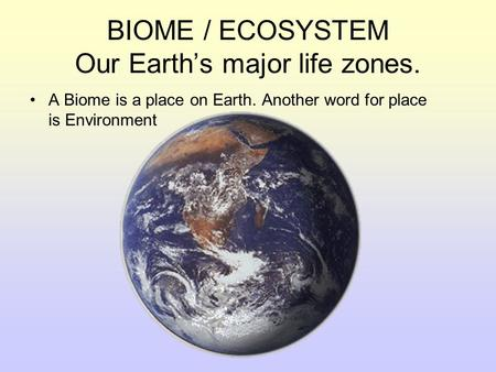 BIOME / ECOSYSTEM Our Earth's major life zones. A Biome is a place on Earth. Another word for place is Environment.