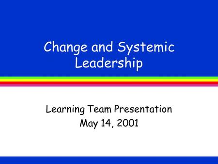 Change and Systemic Leadership Learning Team Presentation May 14, 2001.