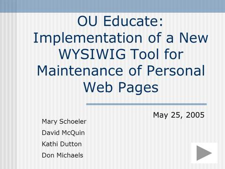 OU Educate: Implementation of a New WYSIWIG Tool for Maintenance of Personal Web Pages Mary Schoeler David McQuin Kathi Dutton Don Michaels May 25, 2005.
