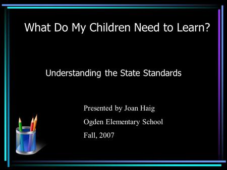What Do My Children Need to Learn? Understanding the State Standards Presented by Joan Haig Ogden Elementary School Fall, 2007.