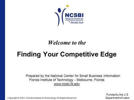 Welcome to the Finding Your Competitive Edge Prepared by the National Center for Small Business Information Florida Institute of Technology - Melbourne,