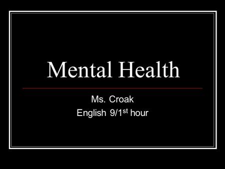 Mental Health Ms. Croak English 9/1 st hour. Background Mental Health 1. A state of emotional and psychological well-being in which an individual is able.