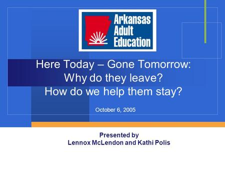 Here Today – Gone Tomorrow: Why do they leave? How do we help them stay? Presented by Lennox McLendon and Kathi Polis October 6, 2005.