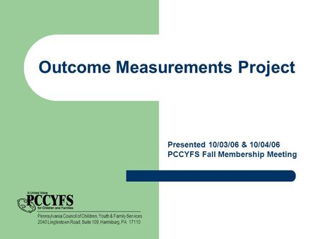 Outcome Measurements Project Presented 10/03/06 & 10/04/06 PCCYFS Fall Membership Meeting Pennsylvania Council of Children, Youth & Family Services 2040.