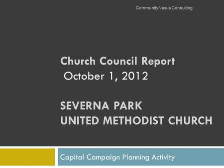 Church Council Report October 1, 2012 SEVERNA PARK UNITED METHODIST CHURCH Capital Campaign Planning Activity CommunityNexus Consulting.