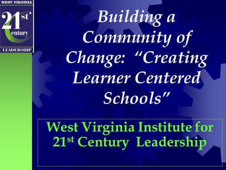 "Building a Community of Change: ""Creating Learner Centered Schools"" West Virginia Institute for 21 st Century Leadership."