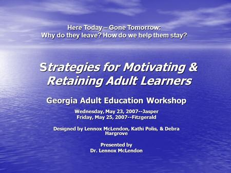 Strategies for Motivating & Retaining Adult Learners Georgia Adult Education Workshop Wednesday, May 23, 2007--Jasper Friday, May 25, 2007--Fitzgerald.