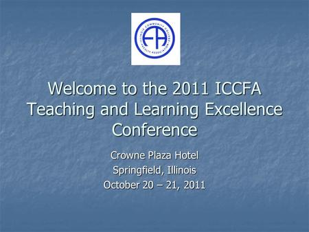 Welcome to the 2011 ICCFA Teaching and Learning Excellence Conference Crowne Plaza Hotel Springfield, Illinois October 20 – 21, 2011.