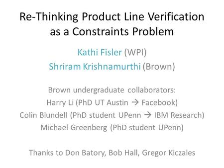 Re-Thinking Product Line Verification as a Constraints Problem Kathi Fisler (WPI) Shriram Krishnamurthi (Brown) Brown undergraduate collaborators: Harry.