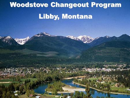 Woodstove Changeout Program Libby, Montana. THE PROBLEM AND CHALLENGES Topography Air Quality History Economy Abundance of Wood/Forest Access Outreach.