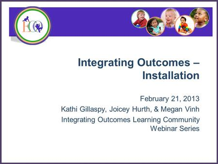 Integrating Outcomes – Installation February 21, 2013 Kathi Gillaspy, Joicey Hurth, & Megan Vinh Integrating Outcomes Learning Community Webinar Series.