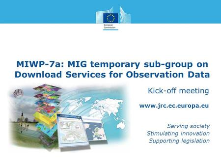 Www.jrc.ec.europa.eu Serving society Stimulating innovation Supporting legislation MIWP-7a: MIG temporary sub-group on Download Services for Observation.