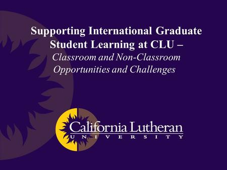 Supporting International Graduate Student Learning at CLU – Classroom and Non-Classroom Opportunities and Challenges.
