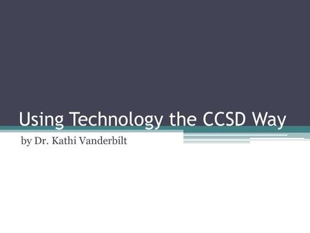 Using Technology the CCSD Way by Dr. Kathi Vanderbilt.