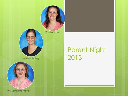 Parent Night 2013 Mrs. Kathi Emling Mrs. Stacy Heins Mrs. Samantha McVey.