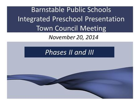 Barnstable Public Schools Integrated Preschool Presentation Town Council Meeting November 20, 2014 Phases II and III.