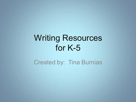 Writing Resources for K-5 Created by: Tina Burnias.