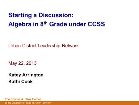© 2012 Starting a Discussion: Algebra in 8 th <strong>Grade</strong> under CCSS Urban District Leadership Network May 22, 2013 Katey Arrington Kathi Cook.