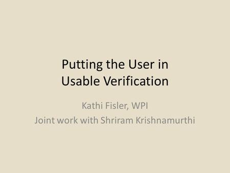 Putting the User in Usable Verification Kathi Fisler, WPI Joint work with Shriram Krishnamurthi.
