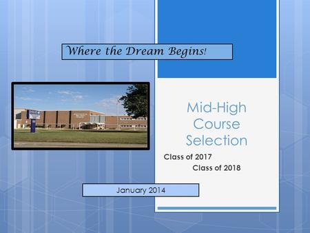Mid-High Course Selection Class of 2017 Class of 2018 January 2014 Where the Dream Begins !