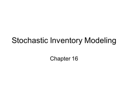 Stochastic Inventory Modeling Chapter 16. Assumptions in Deterministic Models 1.Demand is known and constant 2.Lead time is known and constant 3.Order.