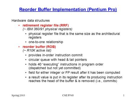 Spring 2003CSE P5481 Reorder Buffer Implementation (Pentium Pro) Hardware data structures retirement register file (RRF) (~ IBM 360/91 physical registers)