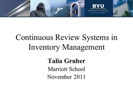 Continuous Review Systems in Inventory Management Talia Gruber Marriott School November 2011.