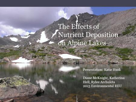 REU 2013 Incubation Project Katie Husk Advisor: Dr. Diane McKnight The Effects of Nutrient Deposition on Alpine Lakes Presentation: Katie Husk Diane McKnight,