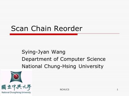 NCHUCS1 Scan Chain Reorder Sying-Jyan Wang Department of Computer Science National Chung-Hsing University.