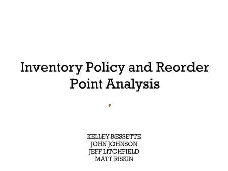 Inventory Policy and Reorder Point Analysis KELLEY BESSETTE JOHN JOHNSON JEFF LITCHFIELD MATT RISKIN.