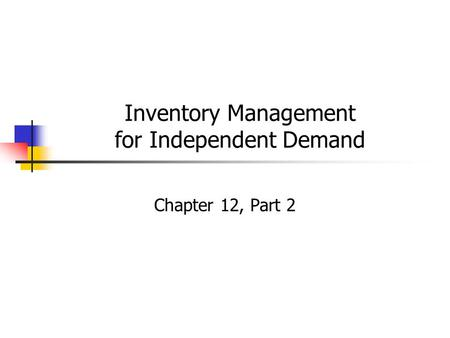 Inventory Management for Independent Demand Chapter 12, Part 2.