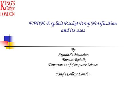 By Arjuna Sathiaseelan Tomasz Radzik Department of Computer Science King's College London EPDN: Explicit Packet Drop Notification and its uses.
