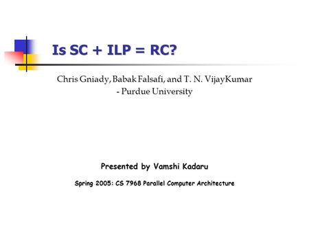 Is SC + ILP = RC? Presented by Vamshi Kadaru Chris Gniady, Babak Falsafi, and T. N. VijayKumar - Purdue University Spring 2005: CS 7968 Parallel Computer.