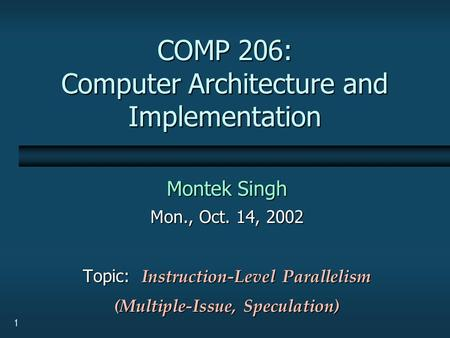 1 COMP 206: Computer Architecture and Implementation Montek Singh Mon., Oct. 14, 2002 Topic: Instruction-Level Parallelism (Multiple-Issue, Speculation)