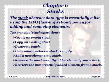 CS 240Chapter 6 - StacksPage 21 Chapter 6 Stacks The stack abstract data type is essentially a list using the LIFO (last-in-first-out) policy for adding.