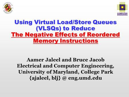 Using Virtual Load/Store Queues (VLSQs) to Reduce The Negative Effects of Reordered Memory Instructions Aamer Jaleel and Bruce Jacob Electrical and Computer.