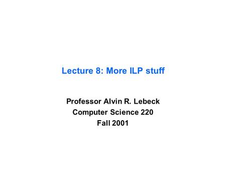 Lecture 8: More ILP stuff Professor Alvin R. Lebeck Computer Science 220 Fall 2001.