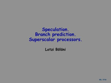 EEL 5708 Speculation. Branch prediction. Superscalar processors. Lotzi Bölöni.