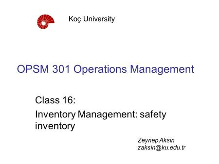 OPSM 301 Operations Management Class 16: Inventory Management: safety inventory Koç University Zeynep Aksin