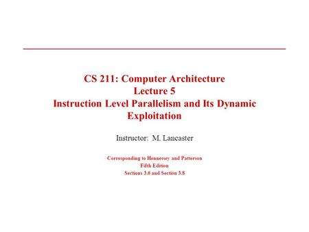 CS 211: Computer Architecture Lecture 5 Instruction Level Parallelism and Its Dynamic Exploitation Instructor: M. Lancaster Corresponding to Hennessey.