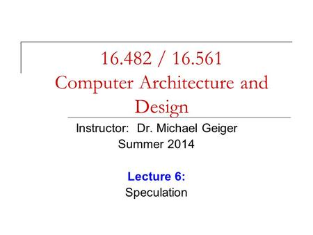 16.482 / 16.561 Computer Architecture and Design Instructor: Dr. Michael Geiger Summer 2014 Lecture 6: Speculation.